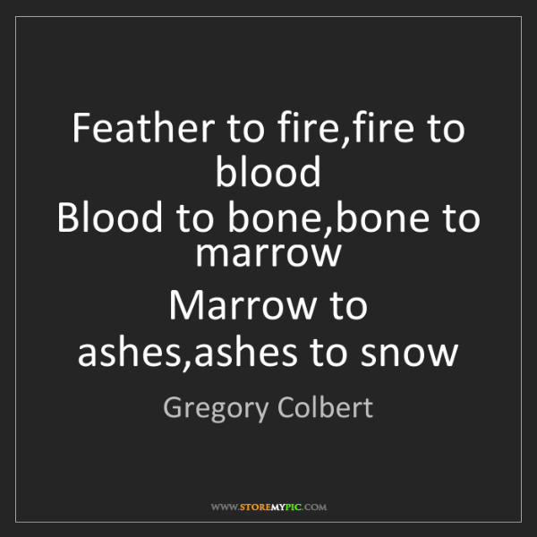 Gregory Colbert: Feather to fire,fire to blood  Blood to bone,bone to...