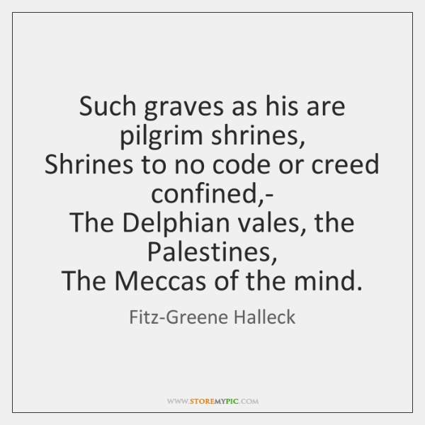 Such graves as his are pilgrim shrines,   Shrines to no code or ...