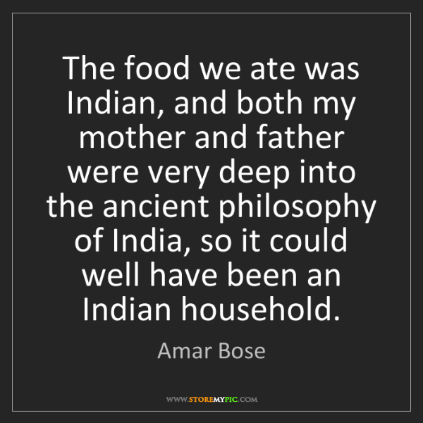 Amar Bose: The food we ate was Indian, and both my mother and father...