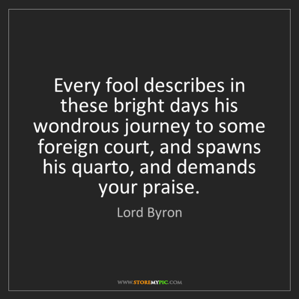 Lord Byron: Every fool describes in these bright days his wondrous...