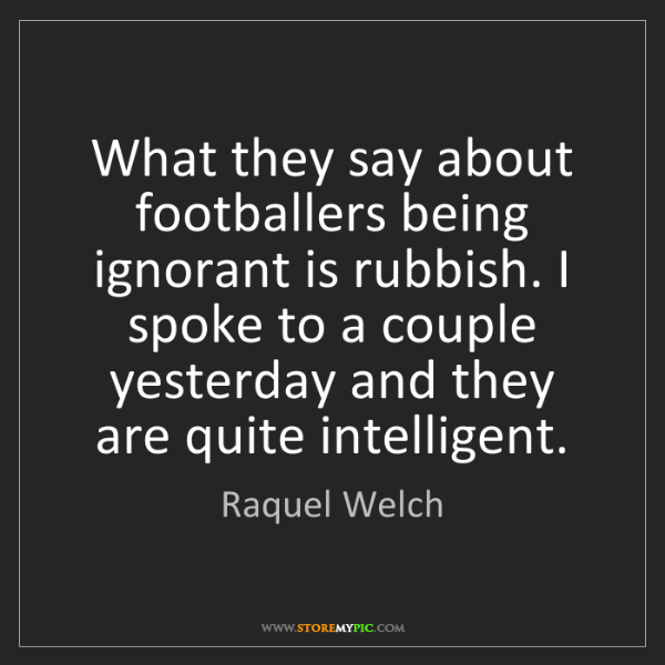 Raquel Welch: What they say about footballers being ignorant is rubbish....