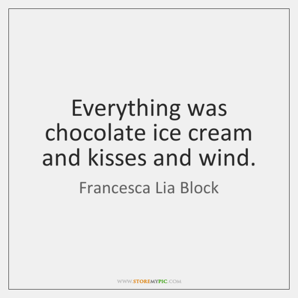 Everything was chocolate ice cream and kisses and wind.