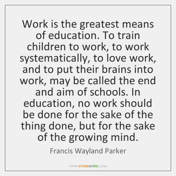 Work is the greatest means of education. To train children to work, ...