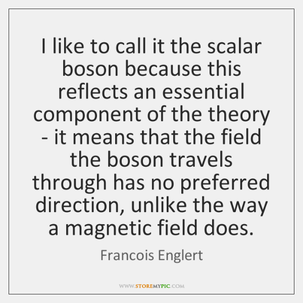 I like to call it the scalar boson because this reflects an ...