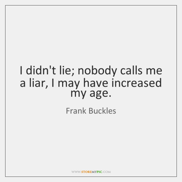 I didn't lie; nobody calls me a liar, I may have increased ...