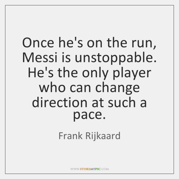 Once he's on the run, Messi is unstoppable. He's the only player ...