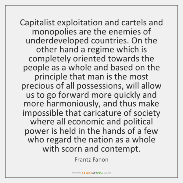 Capitalist exploitation and cartels and monopolies are the enemies of underdeveloped countries. ...