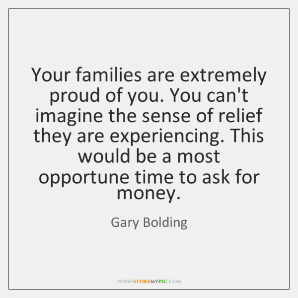 Your families are extremely proud of you. You can't imagine the sense ...