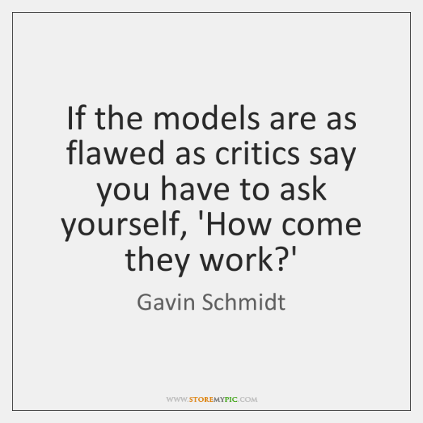 If the models are as flawed as critics say you have to ...