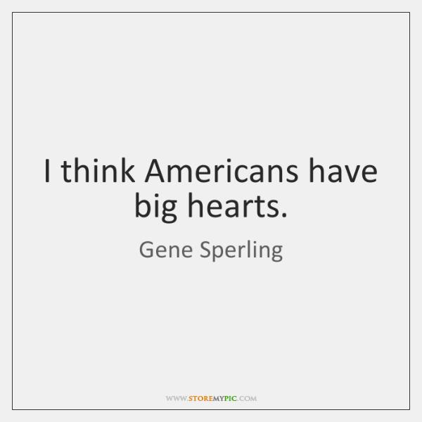 I think Americans have big hearts.