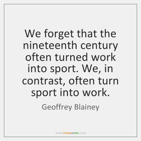 We forget that the nineteenth century often turned work into sport. We, ...