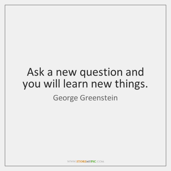 Ask a new question and you will learn new things.