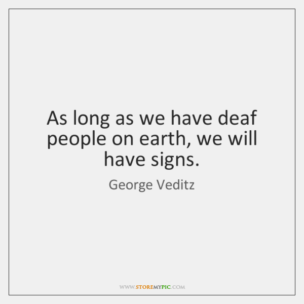 As long as we have deaf people on earth, we will have ...