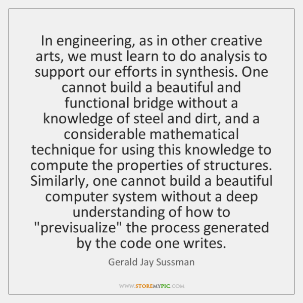 In engineering, as in other creative arts, we must learn to do ...