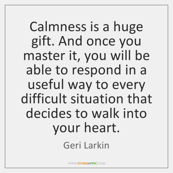 Calmness is a huge gift. And once you master it, you will ...