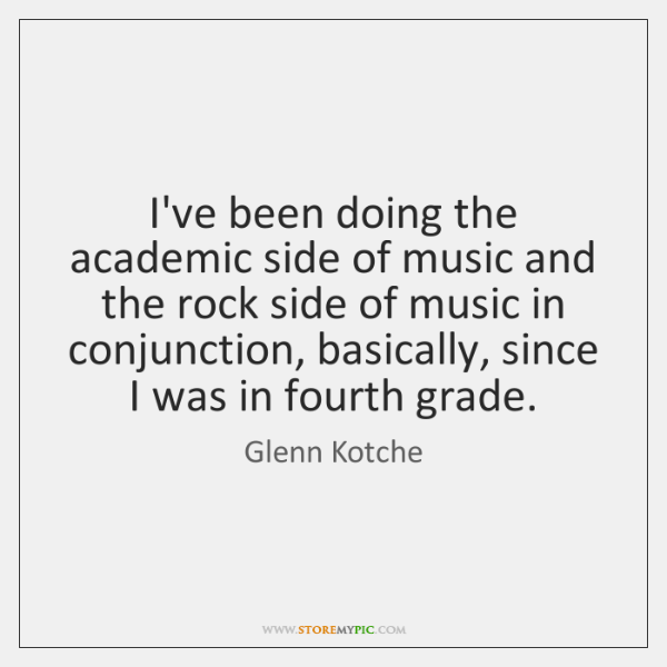 I've been doing the academic side of music and the rock side ...