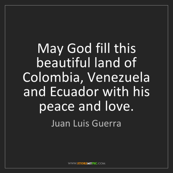 Juan Luis Guerra: May God fill this beautiful land of Colombia, Venezuela...