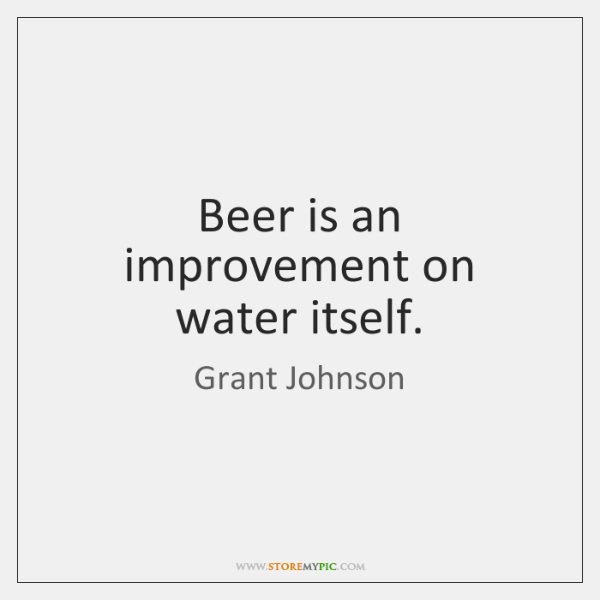 Beer is an improvement on water itself.