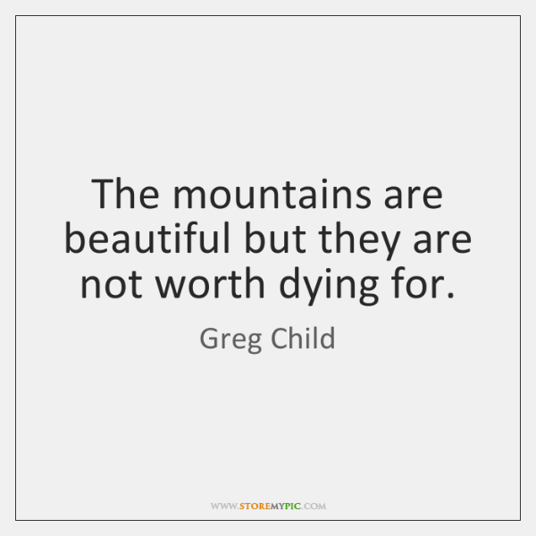 The mountains are beautiful but they are not worth dying for.