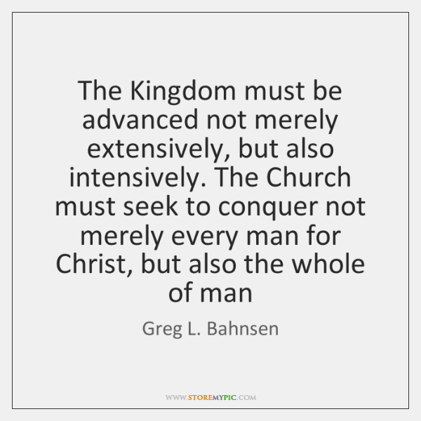 The Kingdom must be advanced not merely extensively, but also intensively. The ...