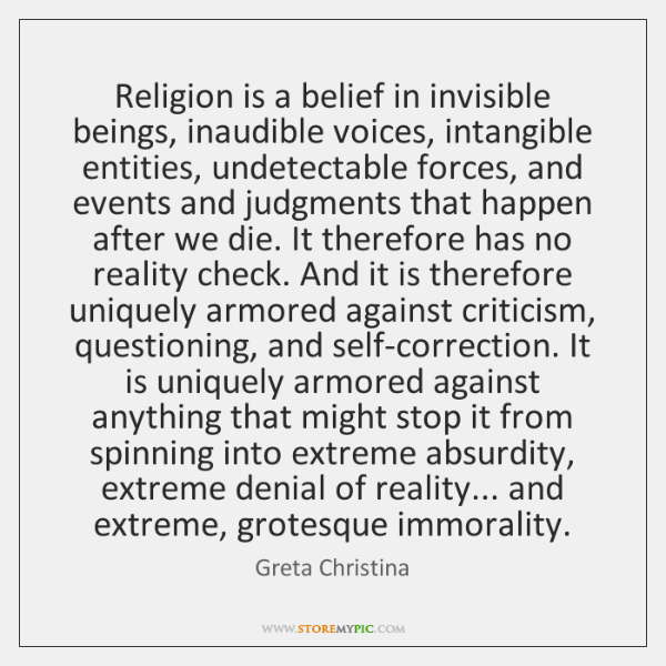 Religion is a belief in invisible beings, inaudible voices, intangible entities, undetectable ...