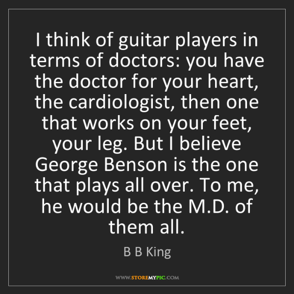 B B King: I think of guitar players in terms of doctors: you have...