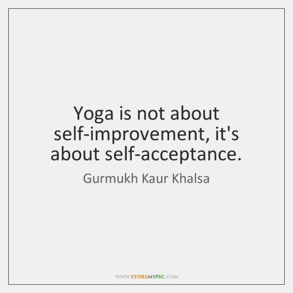 Yoga is not about self-improvement, it's about self-acceptance.