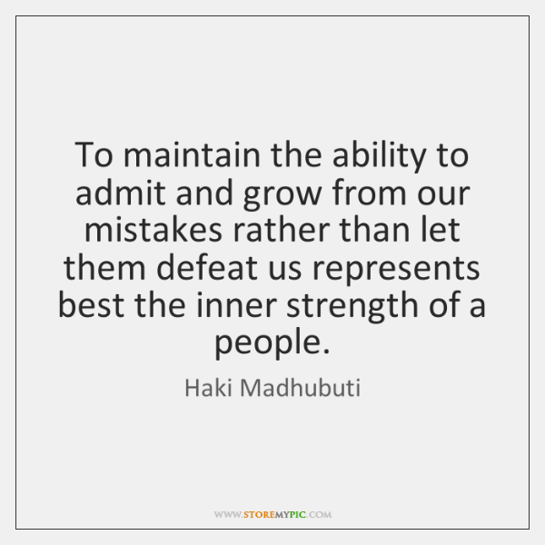 To maintain the ability to admit and grow from our mistakes rather ...