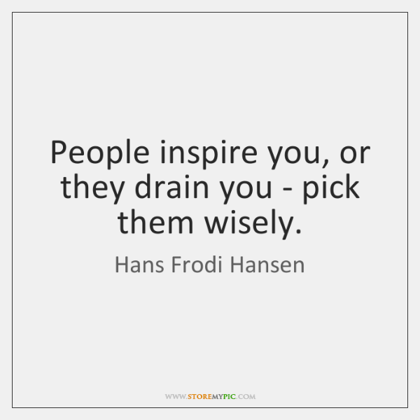 People inspire you, or they drain you - pick them wisely.