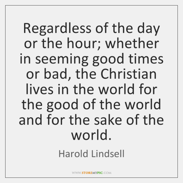 Regardless of the day or the hour; whether in seeming good times ...