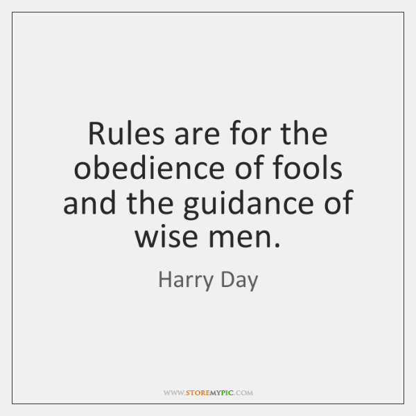 Rules are for the obedience of fools and the guidance of wise ...