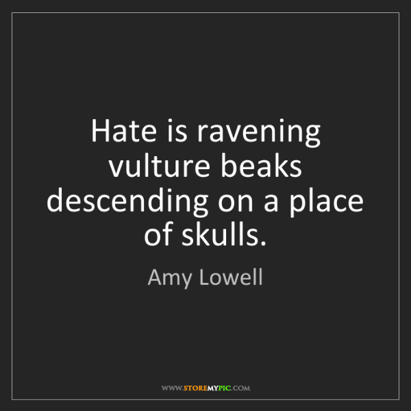 Amy Lowell: Hate is ravening vulture beaks descending on a place...