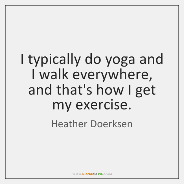 I typically do yoga and I walk everywhere, and that's how I ...