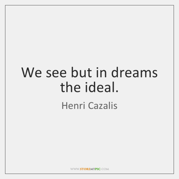 We see but in dreams the ideal.