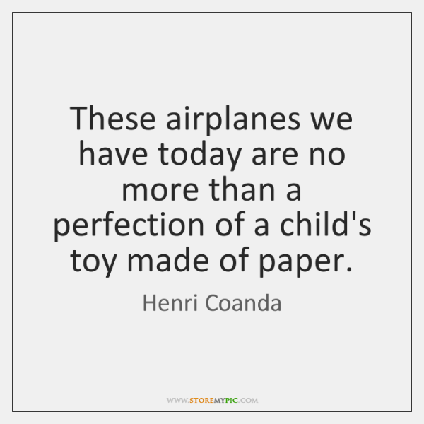 These airplanes we have today are no more than a perfection of ...