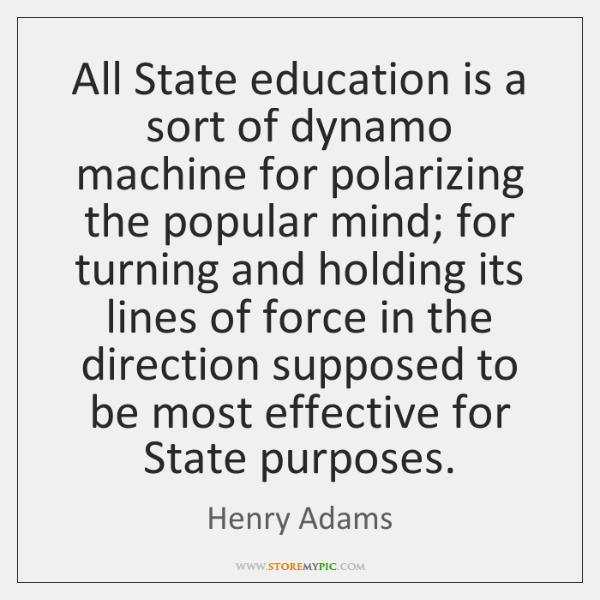 All State education is a sort of dynamo machine for polarizing the ...