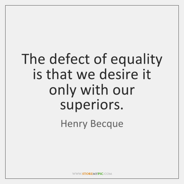 The defect of equality is that we desire it only with our ...