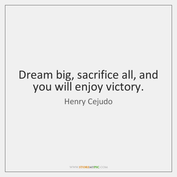Dream big, sacrifice all, and you will enjoy victory.