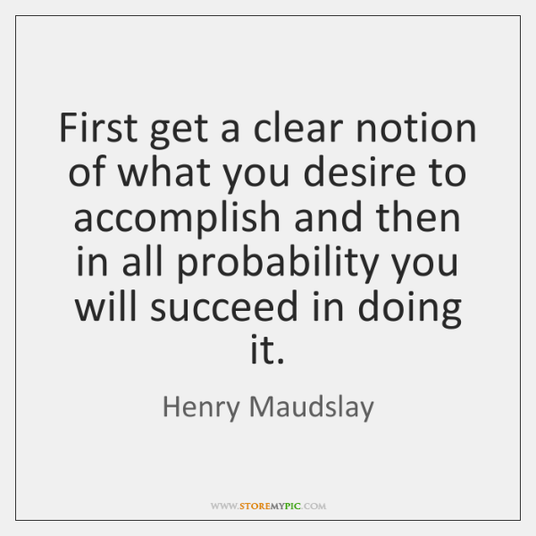 First get a clear notion of what you desire to accomplish and ...