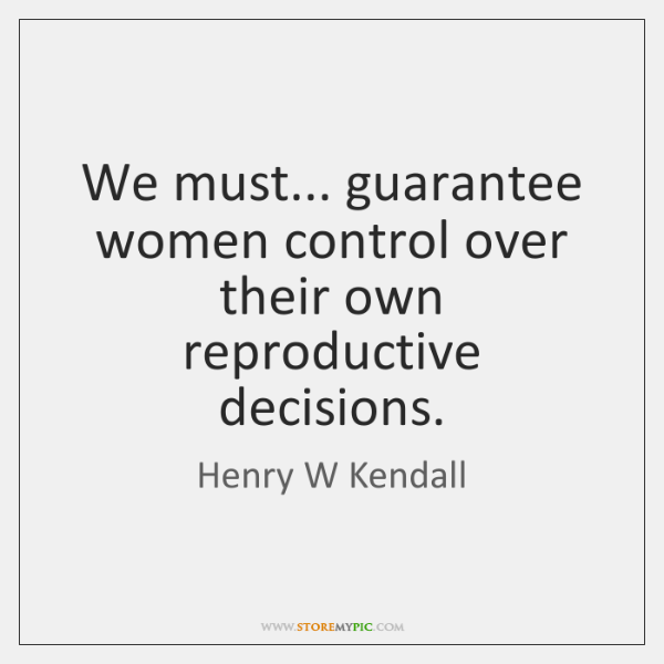 We must... guarantee women control over their own reproductive decisions.