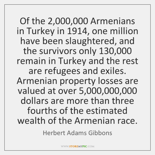Of the 2,000,000 Armenians in Turkey in 1914, one million have been slaughtered, and ...