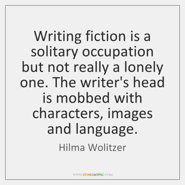Writing fiction is a solitary occupation but not really a lonely one. ...
