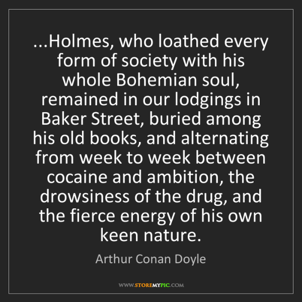 Arthur Conan Doyle: ...Holmes, who loathed every form of society with his...