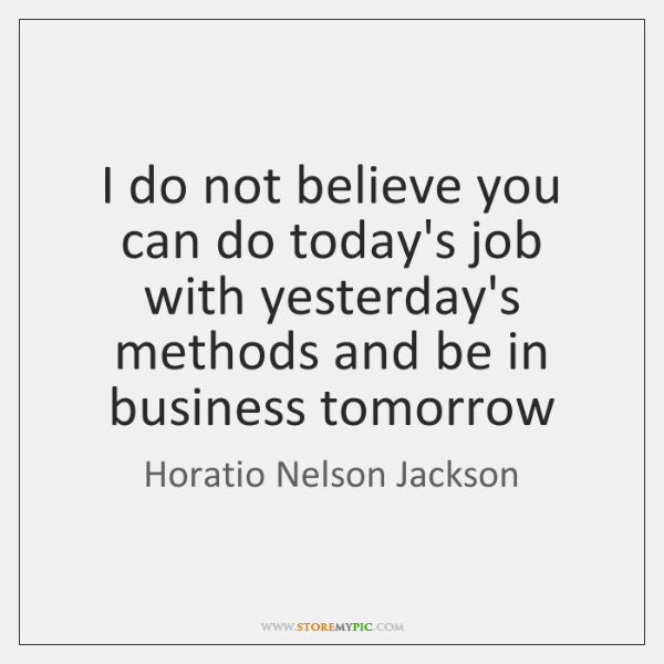 I do not believe you can do today's job with yesterday's methods ...