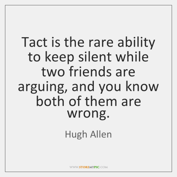 Tact is the rare ability to keep silent while two friends are ...