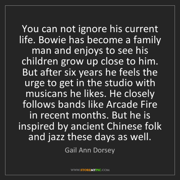 Gail Ann Dorsey: You can not ignore his current life. Bowie has become...