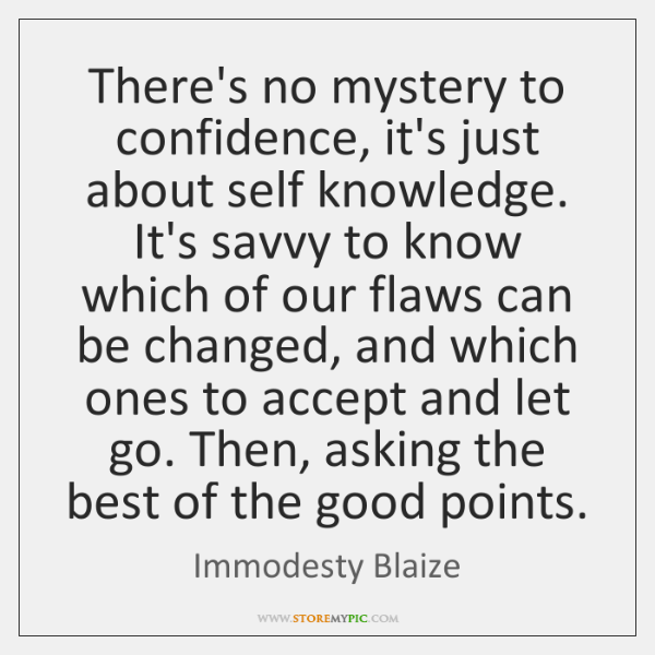 There's no mystery to confidence, it's just about self knowledge. It's savvy ...