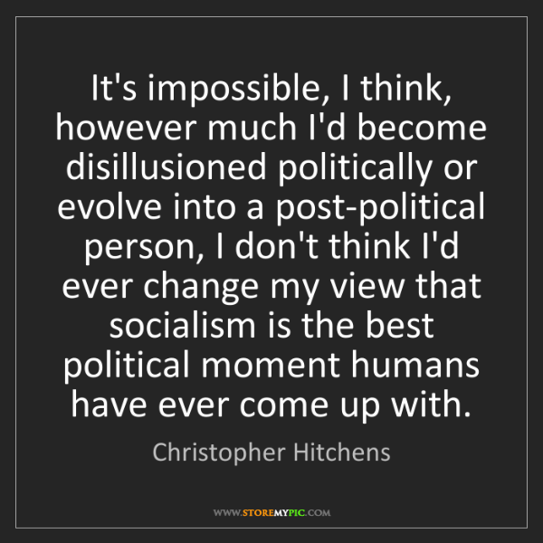 Christopher Hitchens: It's impossible, I think, however much I'd become disillusioned...