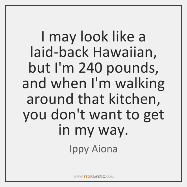 I may look like a laid-back Hawaiian, but I'm 240 pounds, and when ...