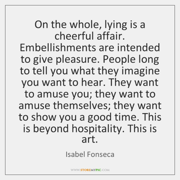 On the whole, lying is a cheerful affair. Embellishments are intended to ...